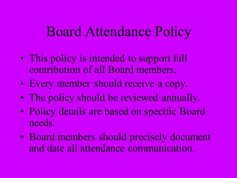Board Attendance Policy This policy is intended to support full contribution of all Board members. Every member should receive a copy. The policy shou