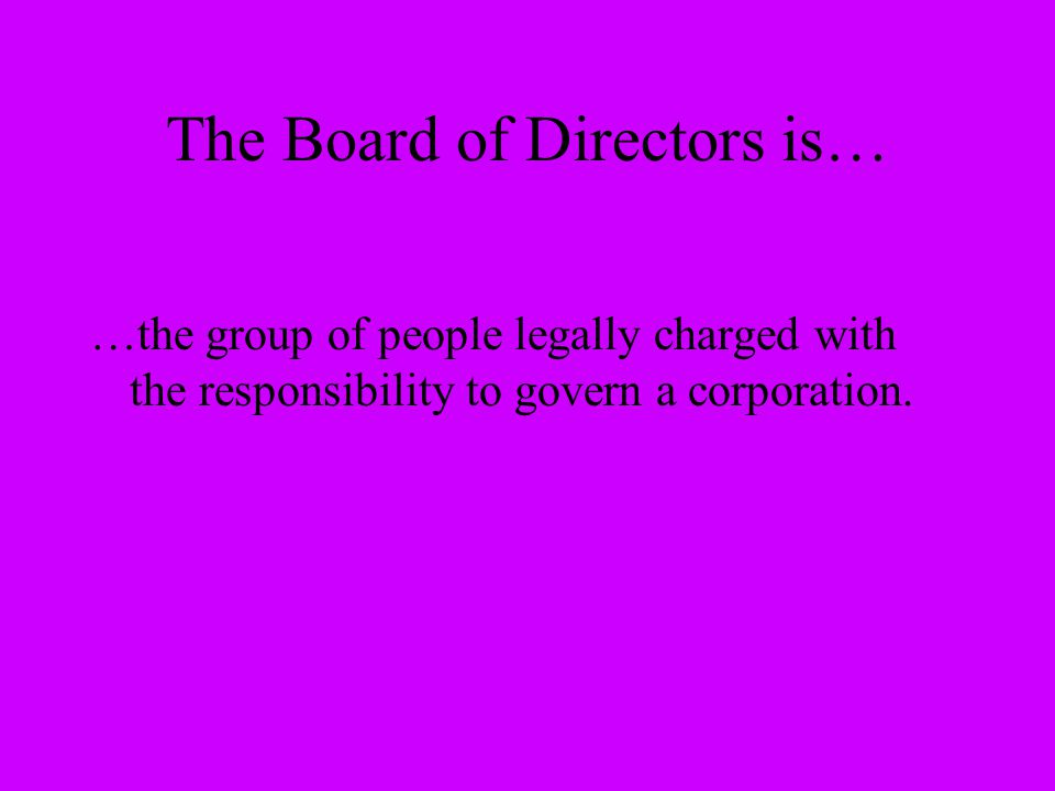 The Board of Directors is… …the group of people legally charged with the responsibility to govern a corporation.