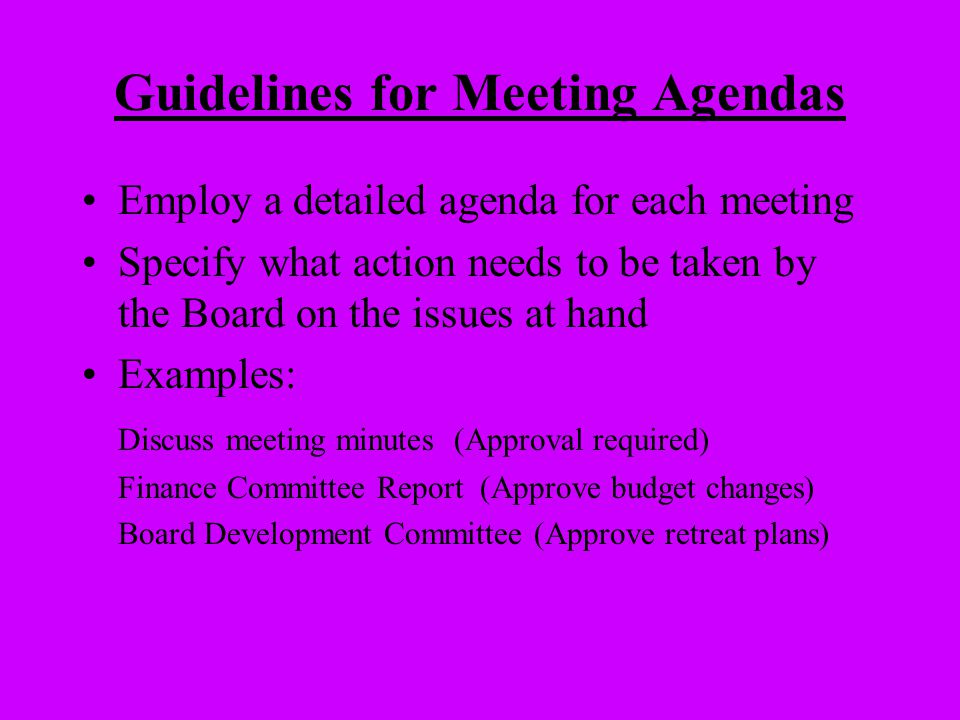 Guidelines for Meeting Agendas Employ a detailed agenda for each meeting Specify what action needs to be taken by the Board on the issues at hand Exam