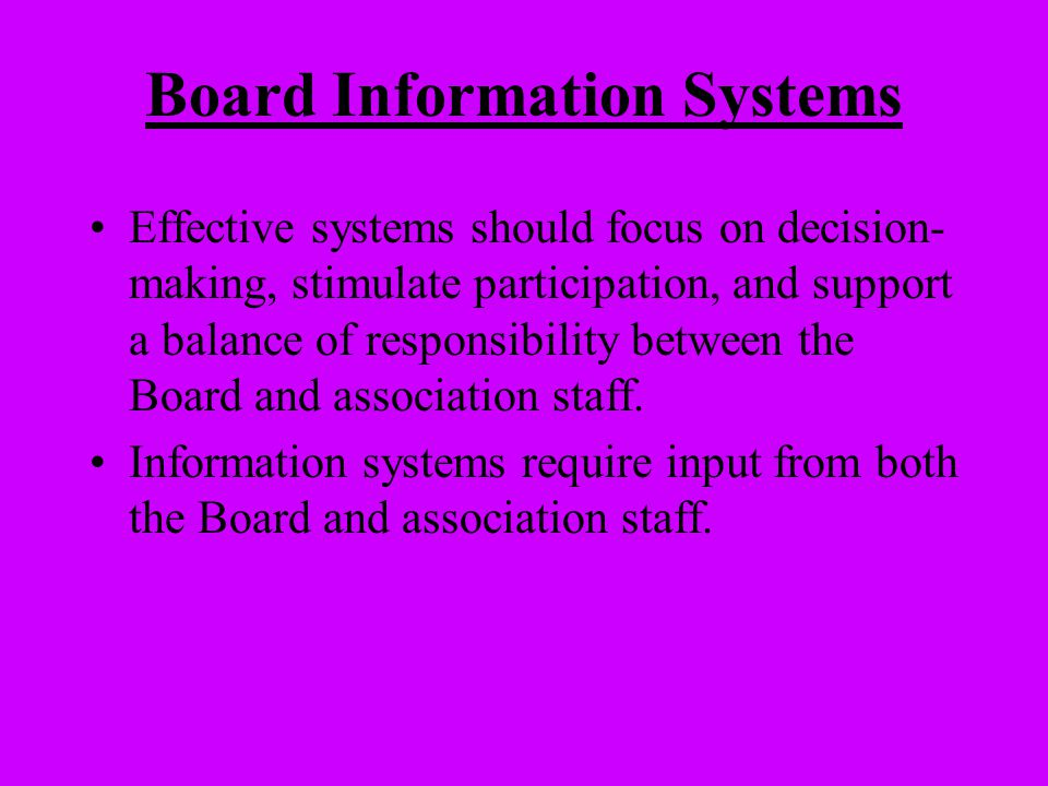 Board Information Systems Effective systems should focus on decision- making, stimulate participation, and support a balance of responsibility between