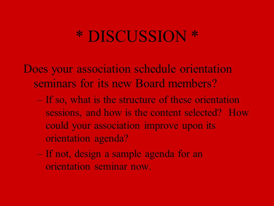 * DISCUSSION * Does your association schedule orientation seminars for its new Board members? –If so, what is the structure of these orientation sessi