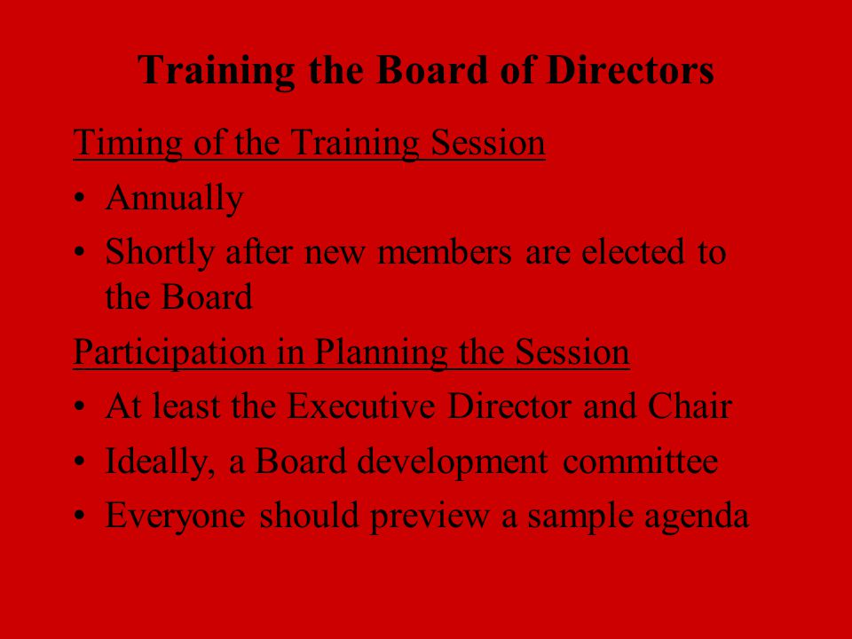 Training the Board of Directors Timing of the Training Session Annually Shortly after new members are elected to the Board Participation in Planning the Session At least the Executive Director and Chair Ideally, a Board development committee Everyone should preview a sample agenda