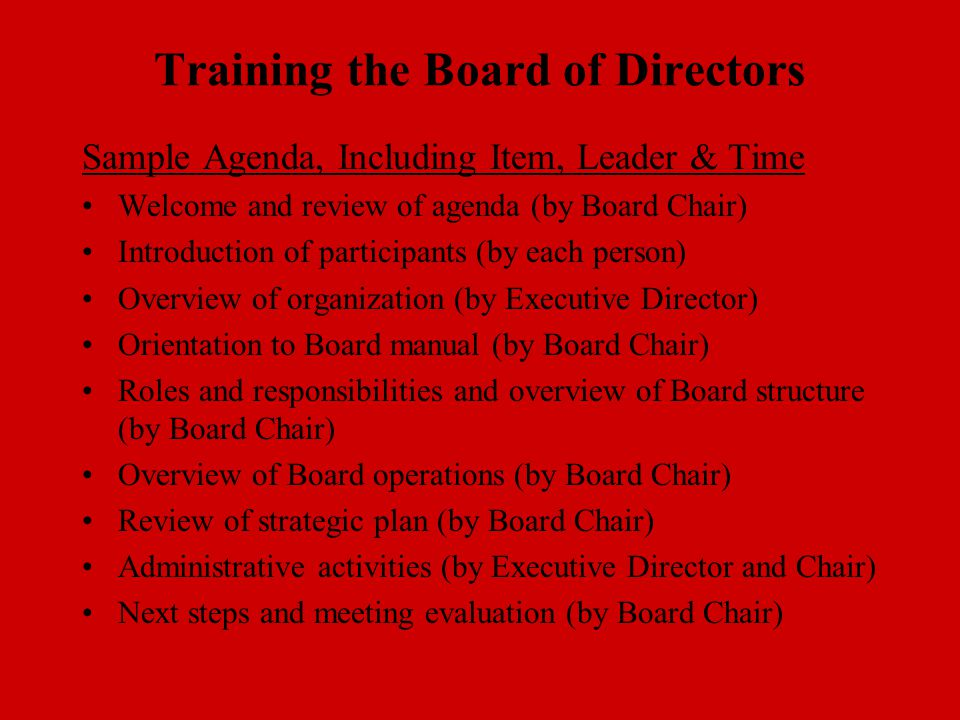 Training the Board of Directors Sample Agenda, Including Item, Leader & Time Welcome and review of agenda (by Board Chair) Introduction of participants (by each person) Overview of organization (by Executive Director) Orientation to Board manual (by Board Chair) Roles and responsibilities and overview of Board structure (by Board Chair) Overview of Board operations (by Board Chair) Review of strategic plan (by Board Chair) Administrative activities (by Executive Director and Chair) Next steps and meeting evaluation (by Board Chair)