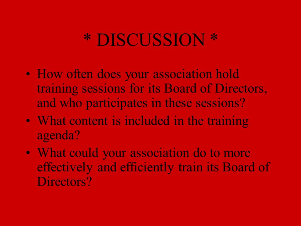 * DISCUSSION * How often does your association hold training sessions for its Board of Directors, and who participates in these sessions? What content