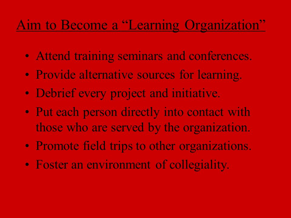 """Aim to Become a """"Learning Organization"""" Attend training seminars and conferences. Provide alternative sources for learning. Debrief every project and"""
