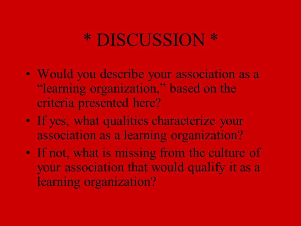 """* DISCUSSION * Would you describe your association as a """"learning organization,"""" based on the criteria presented here? If yes, what qualities characte"""