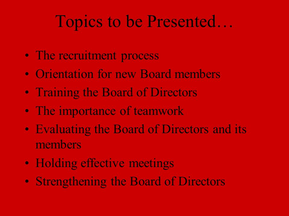 Topics to be Presented… The recruitment process Orientation for new Board members Training the Board of Directors The importance of teamwork Evaluating the Board of Directors and its members Holding effective meetings Strengthening the Board of Directors