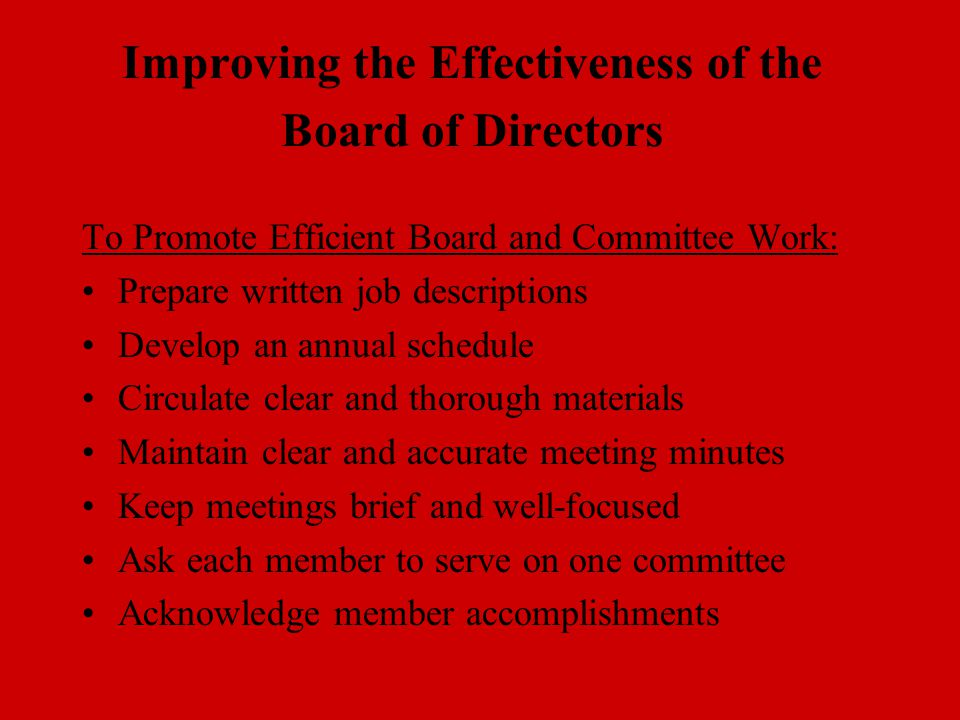 Improving the Effectiveness of the Board of Directors To Promote Efficient Board and Committee Work: Prepare written job descriptions Develop an annua