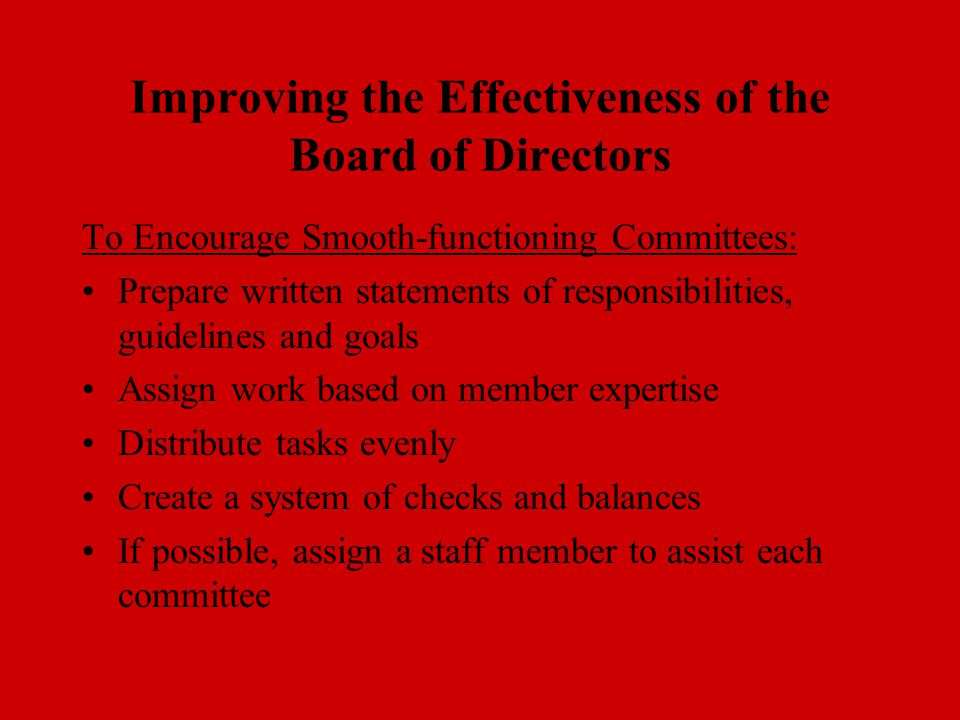 Improving the Effectiveness of the Board of Directors To Encourage Smooth-functioning Committees: Prepare written statements of responsibilities, guidelines and goals Assign work based on member expertise Distribute tasks evenly Create a system of checks and balances If possible, assign a staff member to assist each committee