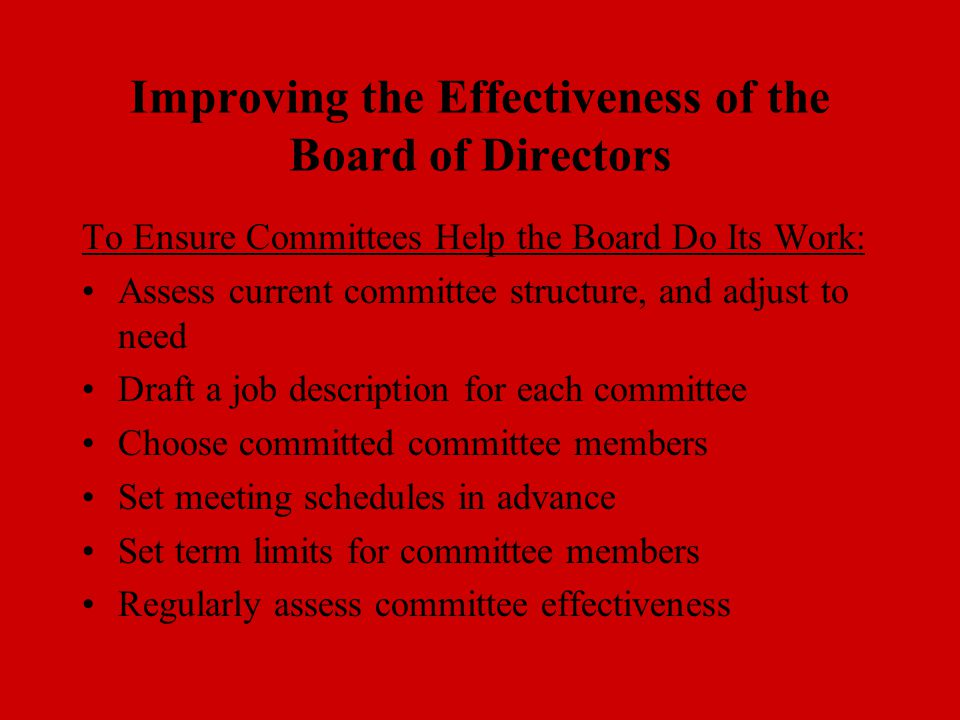 Improving the Effectiveness of the Board of Directors To Ensure Committees Help the Board Do Its Work: Assess current committee structure, and adjust to need Draft a job description for each committee Choose committed committee members Set meeting schedules in advance Set term limits for committee members Regularly assess committee effectiveness