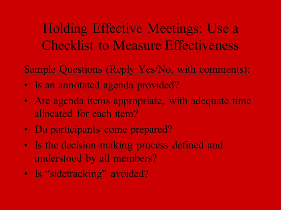 Holding Effective Meetings: Use a Checklist to Measure Effectiveness Sample Questions (Reply Yes/No, with comments): Is an annotated agenda provided?
