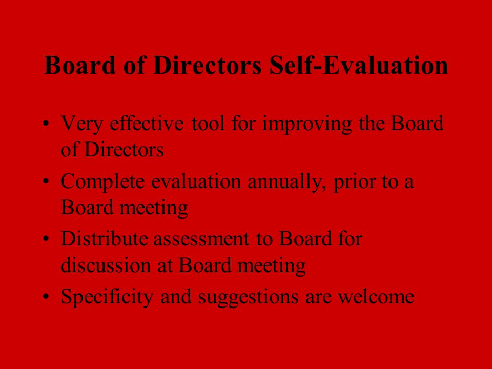 Board of Directors Self-Evaluation Very effective tool for improving the Board of Directors Complete evaluation annually, prior to a Board meeting Distribute assessment to Board for discussion at Board meeting Specificity and suggestions are welcome