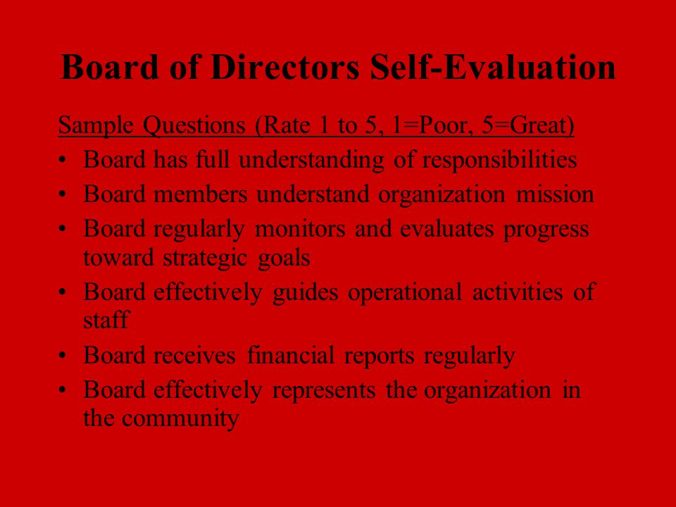 Board of Directors Self-Evaluation Sample Questions (Rate 1 to 5, 1=Poor, 5=Great) Board has full understanding of responsibilities Board members unde