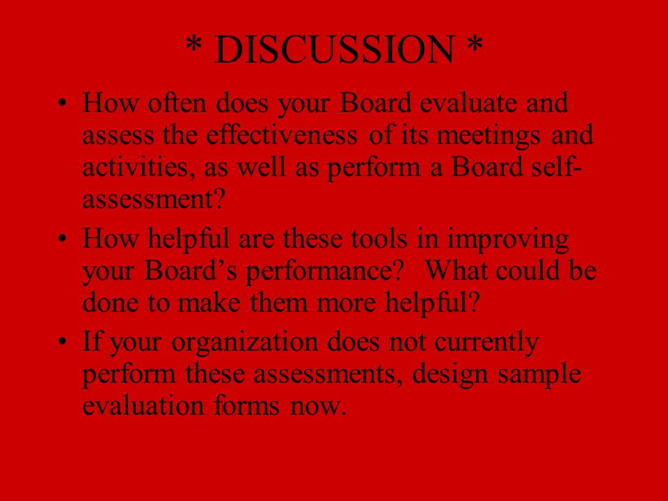 * DISCUSSION * How often does your Board evaluate and assess the effectiveness of its meetings and activities, as well as perform a Board self- assessment.