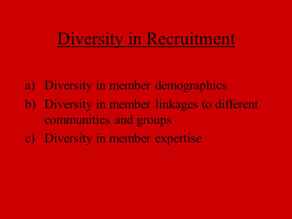 Diversity in Recruitment a)Diversity in member demographics b)Diversity in member linkages to different communities and groups c)Diversity in member e