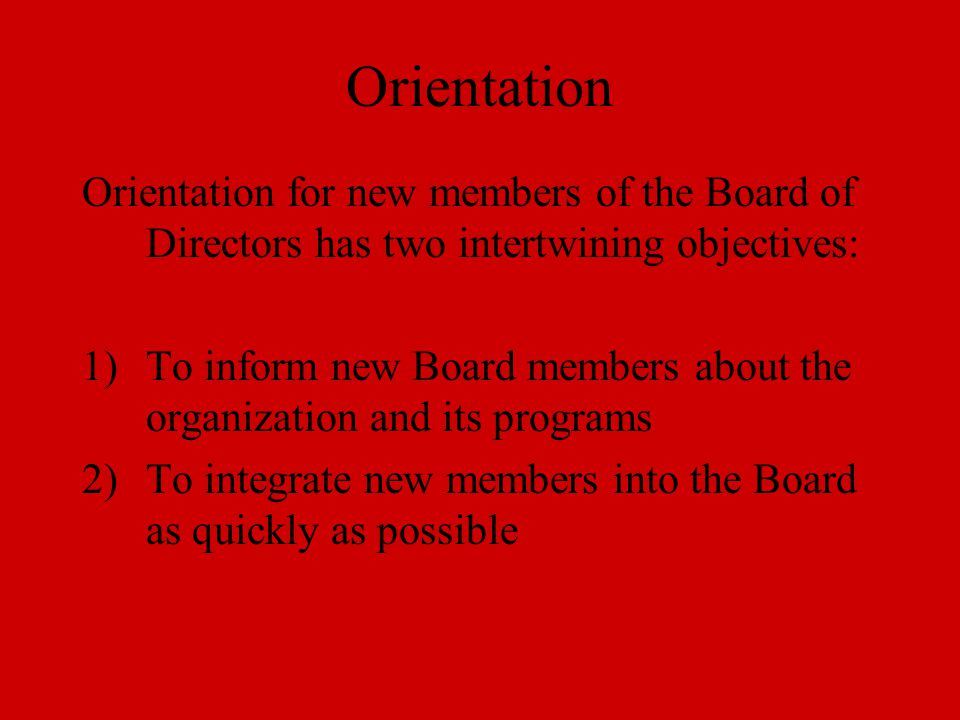Orientation Orientation for new members of the Board of Directors has two intertwining objectives: 1)To inform new Board members about the organization and its programs 2)To integrate new members into the Board as quickly as possible