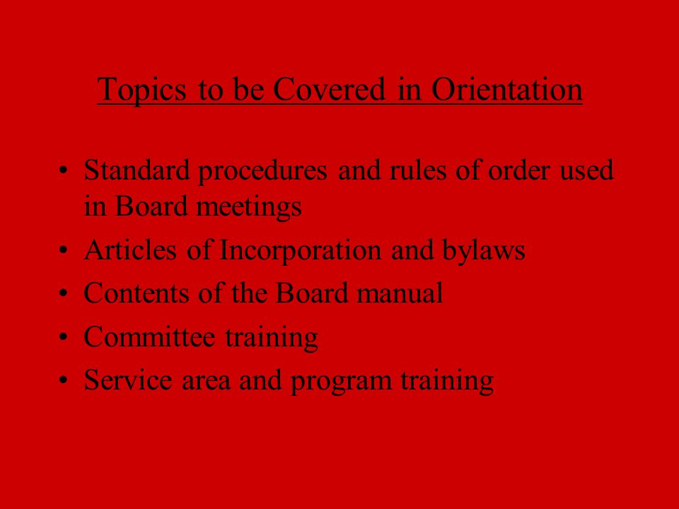 Topics to be Covered in Orientation Standard procedures and rules of order used in Board meetings Articles of Incorporation and bylaws Contents of the