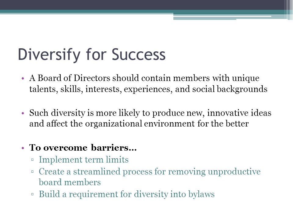 Diversify for Success A Board of Directors should contain members with unique talents, skills, interests, experiences, and social backgrounds Such diversity is more likely to produce new, innovative ideas and affect the organizational environment for the better To overcome barriers… ▫Implement term limits ▫Create a streamlined process for removing unproductive board members ▫Build a requirement for diversity into bylaws