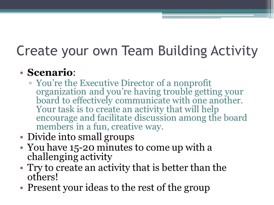 Create your own Team Building Activity Scenario: ▫You're the Executive Director of a nonprofit organization and you're having trouble getting your board to effectively communicate with one another.