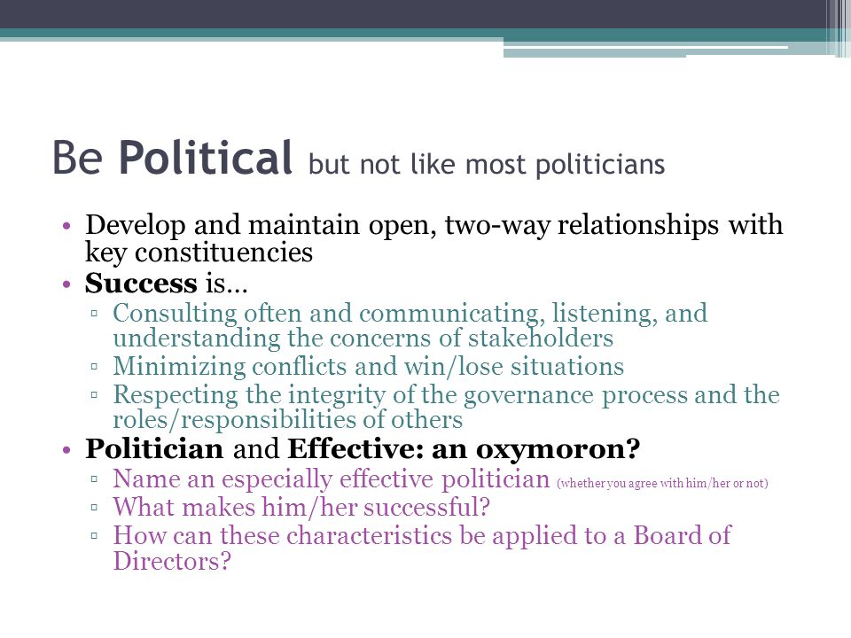 Be Political but not like most politicians Develop and maintain open, two-way relationships with key constituencies Success is… ▫Consulting often and communicating, listening, and understanding the concerns of stakeholders ▫Minimizing conflicts and win/lose situations ▫Respecting the integrity of the governance process and the roles/responsibilities of others Politician and Effective: an oxymoron.