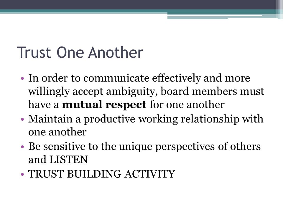 Trust One Another In order to communicate effectively and more willingly accept ambiguity, board members must have a mutual respect for one another Maintain a productive working relationship with one another Be sensitive to the unique perspectives of others and LISTEN TRUST BUILDING ACTIVITY