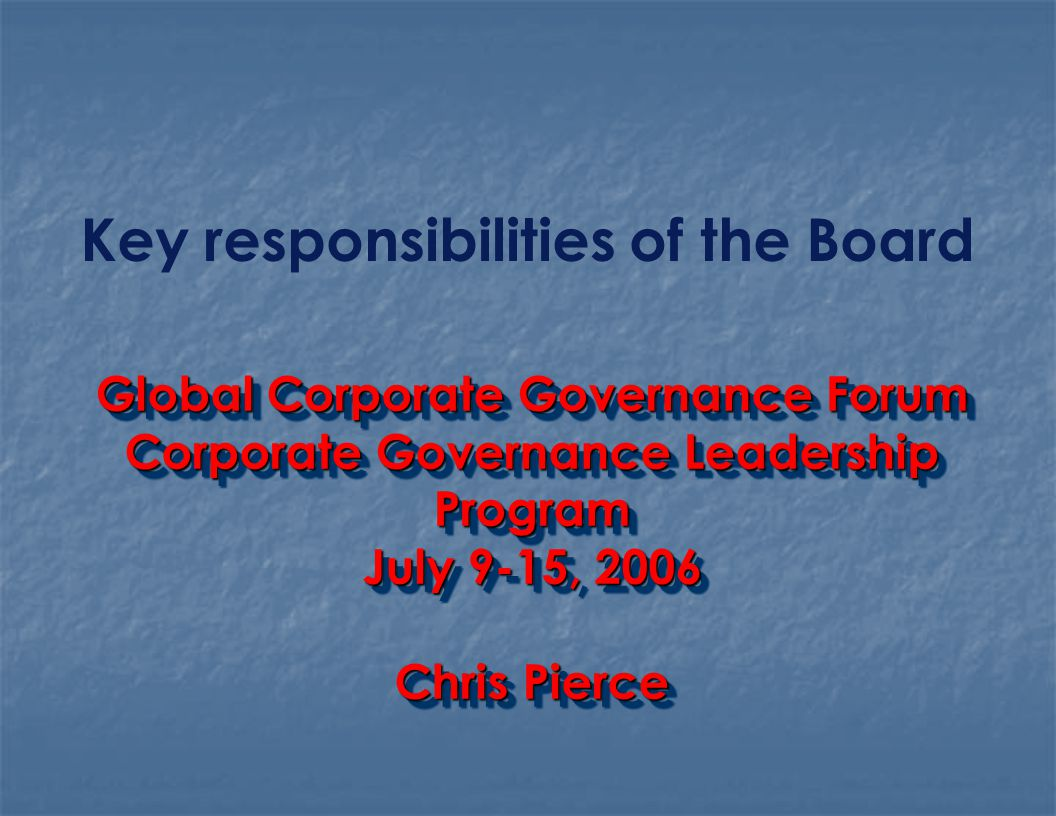 Key responsibilities of the Board Global Corporate Governance Forum Corporate Governance Leadership Program July 9-15, 2006 Chris Pierce Global Corporate Governance Forum Corporate Governance Leadership Program July 9-15, 2006 Chris Pierce