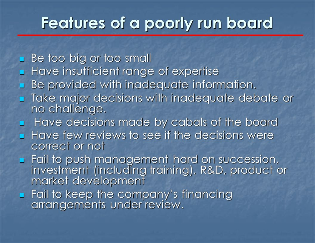 Features of a poorly run board Be too big or too small Be too big or too small Have insufficient range of expertise Have insufficient range of experti
