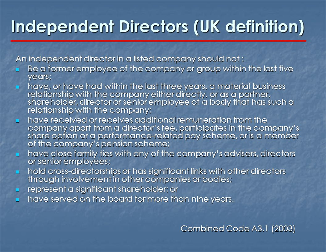 Independent Directors (UK definition) An independent director in a listed company should not : Be a former employee of the company or group within the