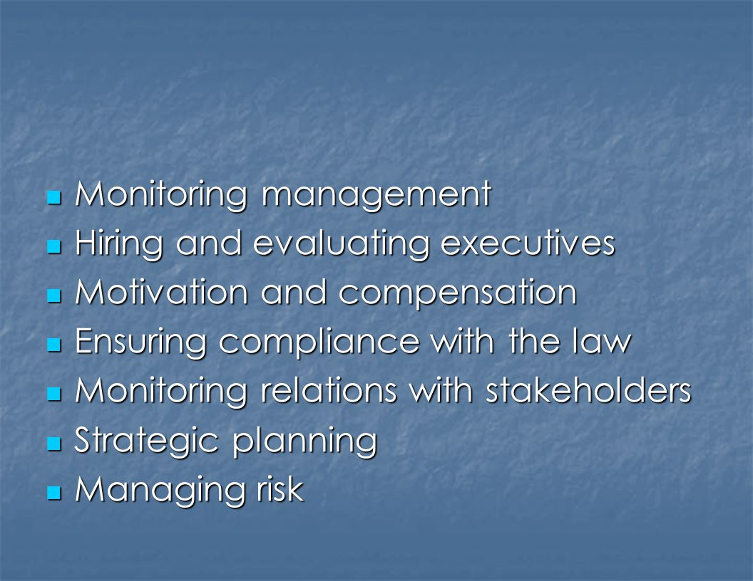 Monitoring management Monitoring management Hiring and evaluating executives Hiring and evaluating executives Motivation and compensation Motivation and compensation Ensuring compliance with the law Ensuring compliance with the law Monitoring relations with stakeholders Monitoring relations with stakeholders Strategic planning Strategic planning Managing risk Managing risk