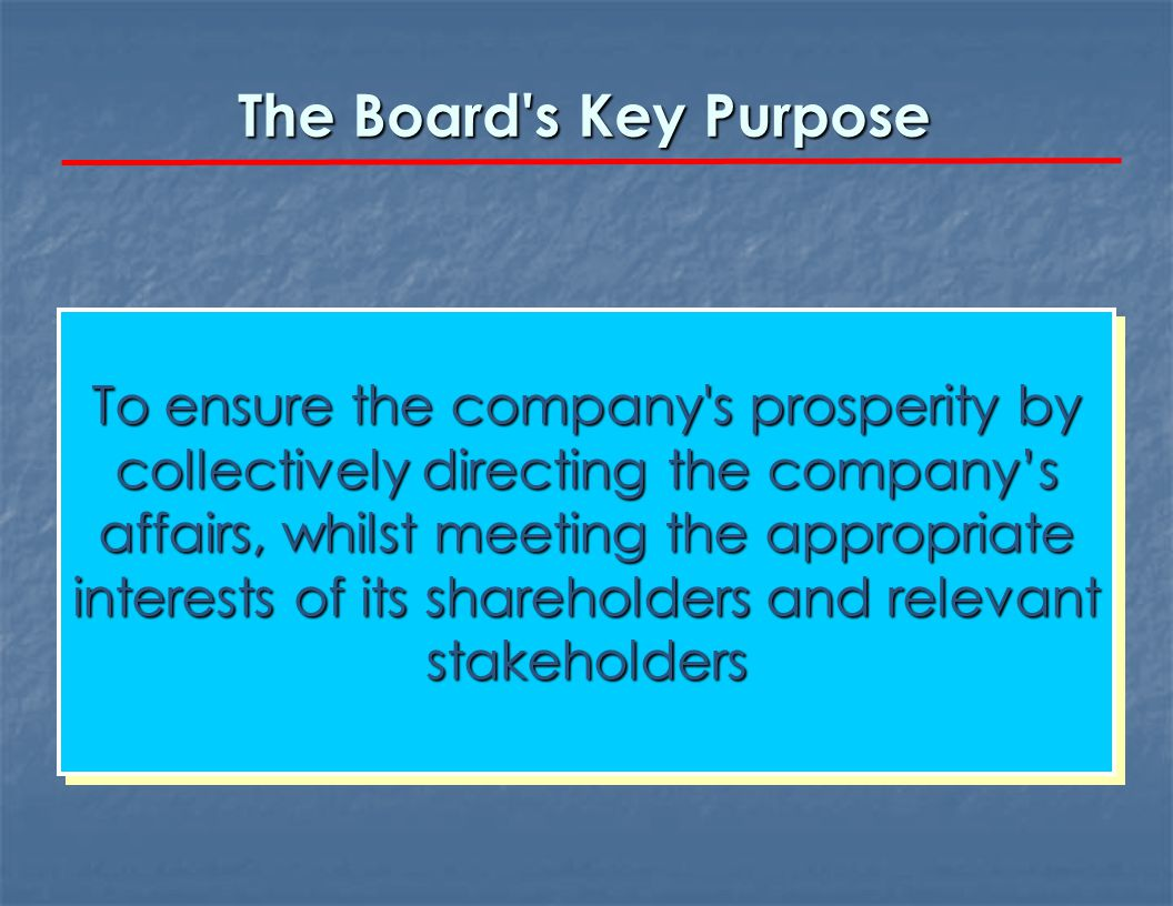 The Board s Key Purpose To ensure the company s prosperity by collectively directing the company's affairs, whilst meeting the appropriate interests of its shareholders and relevant stakeholders