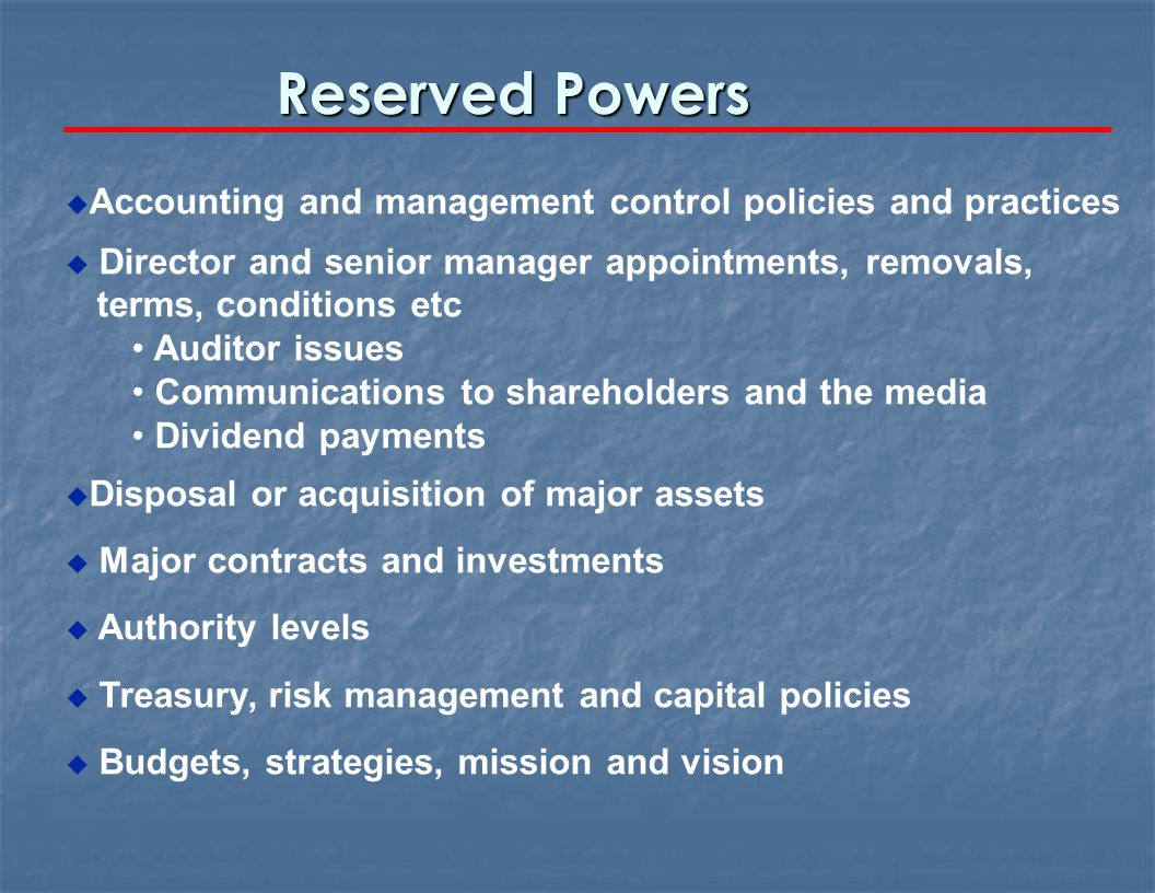 Reserved Powers u Accounting and management control policies and practices u Director and senior manager appointments, removals, terms, conditions etc