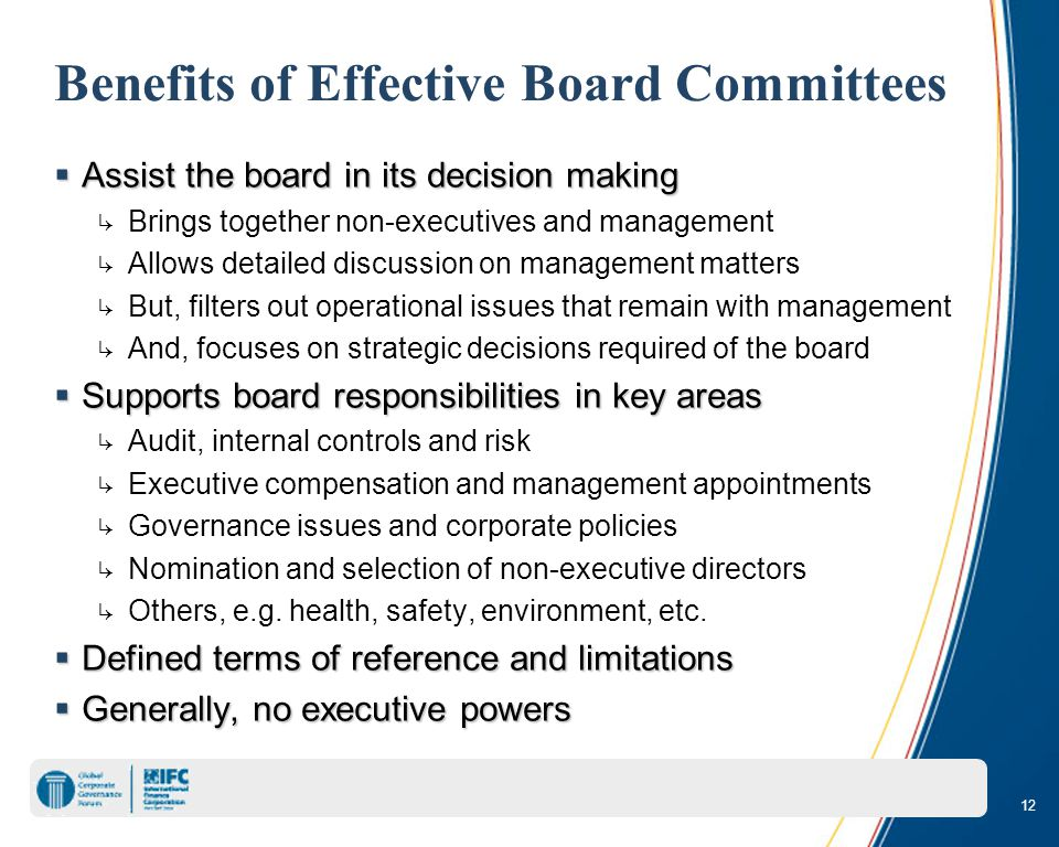 12 Benefits of Effective Board Committees  Assist the board in its decision making ↳ Brings together non-executives and management ↳ Allows detailed discussion on management matters ↳ But, filters out operational issues that remain with management ↳ And, focuses on strategic decisions required of the board  Supports board responsibilities in key areas ↳ Audit, internal controls and risk ↳ Executive compensation and management appointments ↳ Governance issues and corporate policies ↳ Nomination and selection of non-executive directors ↳ Others, e.g.