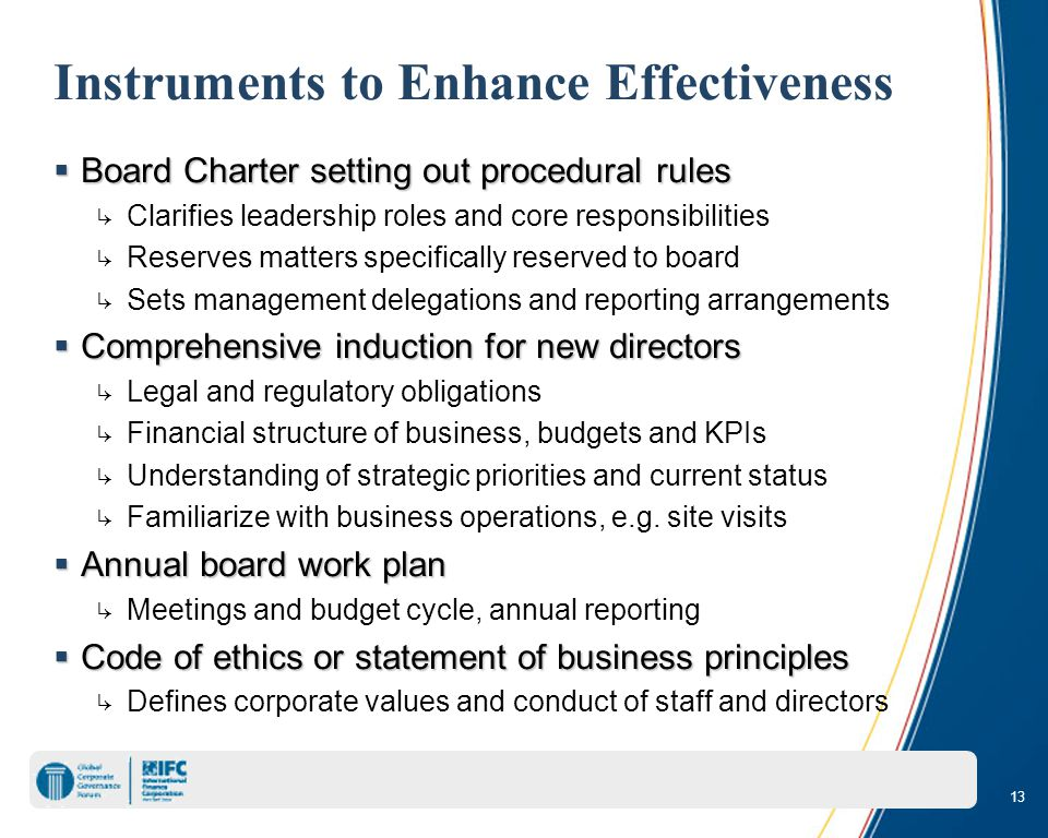 13 Instruments to Enhance Effectiveness  Board Charter setting out procedural rules ↳ Clarifies leadership roles and core responsibilities ↳ Reserves matters specifically reserved to board ↳ Sets management delegations and reporting arrangements  Comprehensive induction for new directors ↳ Legal and regulatory obligations ↳ Financial structure of business, budgets and KPIs ↳ Understanding of strategic priorities and current status ↳ Familiarize with business operations, e.g.