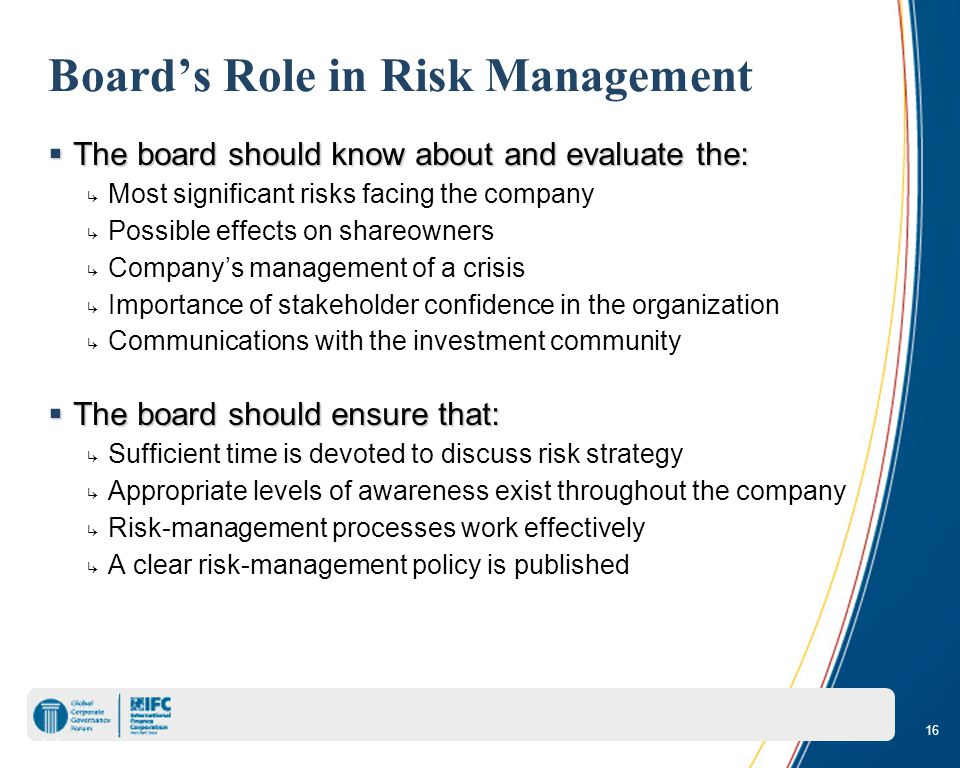 16 Board's Role in Risk Management  The board should know about and evaluate the: ↳ Most significant risks facing the company ↳ Possible effects on shareowners ↳ Company's management of a crisis ↳ Importance of stakeholder confidence in the organization ↳ Communications with the investment community  The board should ensure that: ↳ Sufficient time is devoted to discuss risk strategy ↳ Appropriate levels of awareness exist throughout the company ↳ Risk-management processes work effectively ↳ A clear risk-management policy is published