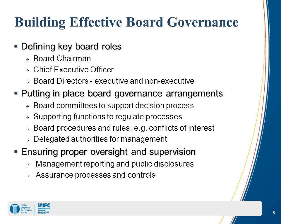 5 Building Effective Board Governance  Defining key board roles ↳ Board Chairman ↳ Chief Executive Officer ↳ Board Directors - executive and non-executive  Putting in place board governance arrangements ↳ Board committees to support decision process ↳ Supporting functions to regulate processes ↳ Board procedures and rules, e.g.