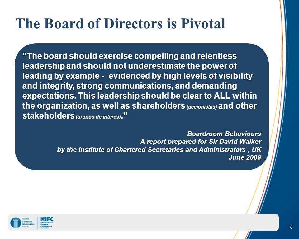 6 The Board of Directors is Pivotal The board should exercise compelling and relentless leadership and should not underestimate the power of leading by example - evidenced by high levels of visibility and integrity, strong communications, and demanding expectations.