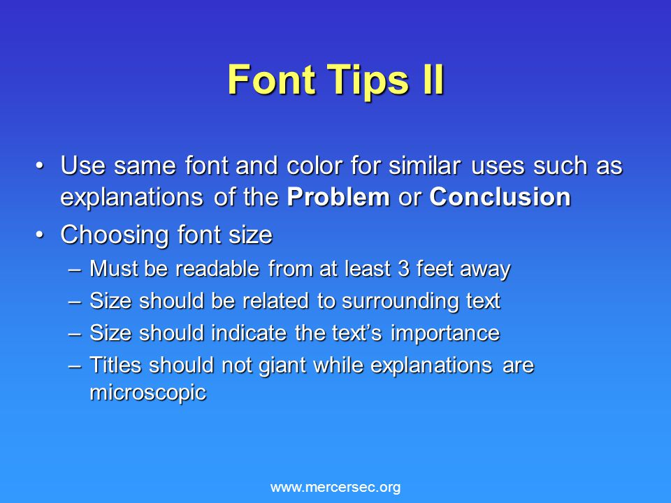 www.mercersec.org Font Tips II Use same font and color for similar uses such as explanations of the Problem or ConclusionUse same font and color for similar uses such as explanations of the Problem or Conclusion Choosing font sizeChoosing font size –Must be readable from at least 3 feet away –Size should be related to surrounding text –Size should indicate the text's importance –Titles should not giant while explanations are microscopic