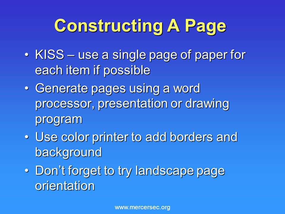 www.mercersec.org Constructing A Page KISS – use a single page of paper for each item if possibleKISS – use a single page of paper for each item if possible Generate pages using a word processor, presentation or drawing programGenerate pages using a word processor, presentation or drawing program Use color printer to add borders and backgroundUse color printer to add borders and background Don't forget to try landscape page orientationDon't forget to try landscape page orientation