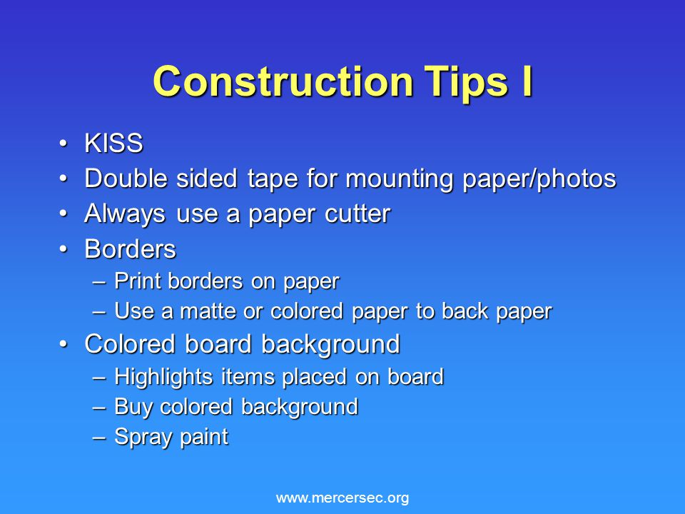 www.mercersec.org Construction Tips I KISSKISS Double sided tape for mounting paper/photosDouble sided tape for mounting paper/photos Always use a paper cutterAlways use a paper cutter BordersBorders –Print borders on paper –Use a matte or colored paper to back paper Colored board backgroundColored board background –Highlights items placed on board –Buy colored background –Spray paint
