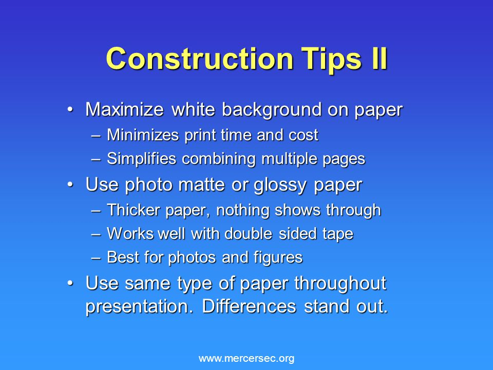 www.mercersec.org Construction Tips II Maximize white background on paperMaximize white background on paper –Minimizes print time and cost –Simplifies combining multiple pages Use photo matte or glossy paperUse photo matte or glossy paper –Thicker paper, nothing shows through –Works well with double sided tape –Best for photos and figures Use same type of paper throughout presentation.