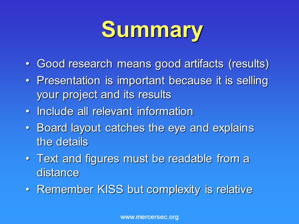 www.mercersec.org Summary Good research means good artifacts (results)Good research means good artifacts (results) Presentation is important because it is selling your project and its resultsPresentation is important because it is selling your project and its results Include all relevant informationInclude all relevant information Board layout catches the eye and explains the detailsBoard layout catches the eye and explains the details Text and figures must be readable from a distanceText and figures must be readable from a distance Remember KISS but complexity is relativeRemember KISS but complexity is relative