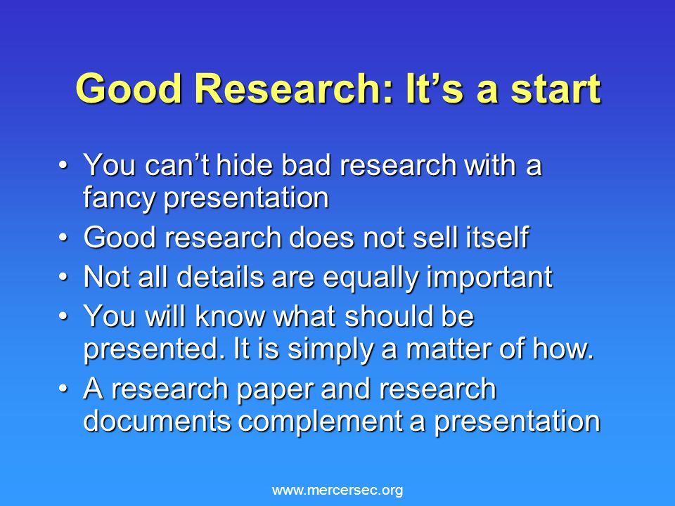 www.mercersec.org Good Research: It's a start You can't hide bad research with a fancy presentationYou can't hide bad research with a fancy presentation Good research does not sell itselfGood research does not sell itself Not all details are equally importantNot all details are equally important You will know what should be presented.