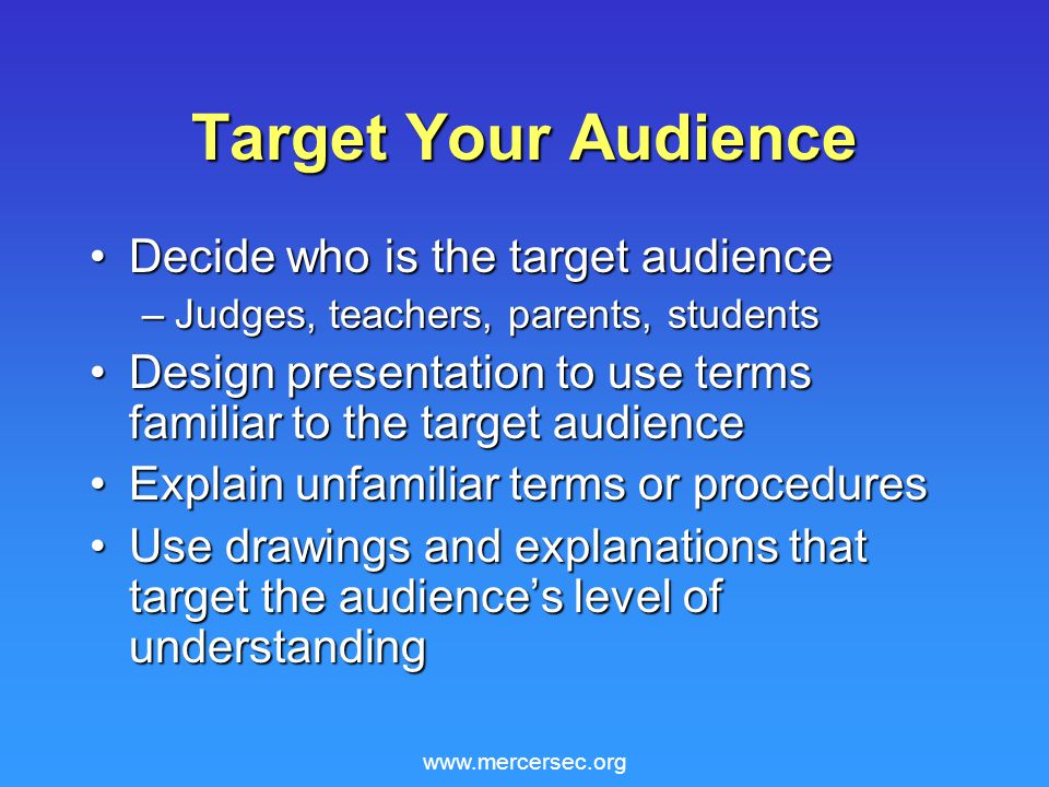 www.mercersec.org Target Your Audience Decide who is the target audienceDecide who is the target audience –Judges, teachers, parents, students Design presentation to use terms familiar to the target audienceDesign presentation to use terms familiar to the target audience Explain unfamiliar terms or proceduresExplain unfamiliar terms or procedures Use drawings and explanations that target the audience's level of understandingUse drawings and explanations that target the audience's level of understanding