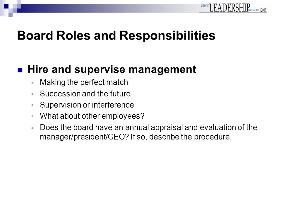 Board Roles and Responsibilities Hire and supervise management  Making the perfect match  Succession and the future  Supervision or interference  What about other employees.
