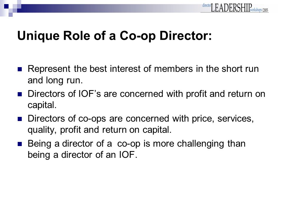 Unique Role of a Co-op Director: Represent the best interest of members in the short run and long run.