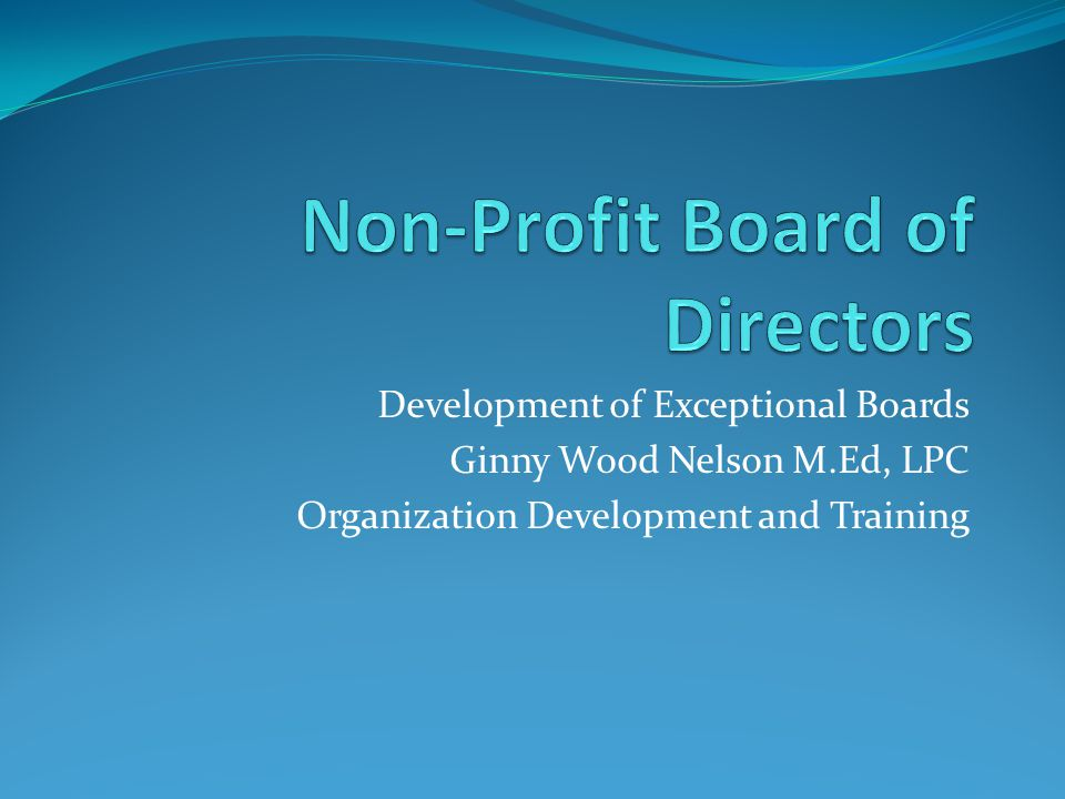 Development of Exceptional Boards Ginny Wood Nelson M.Ed, LPC Organization Development and Training