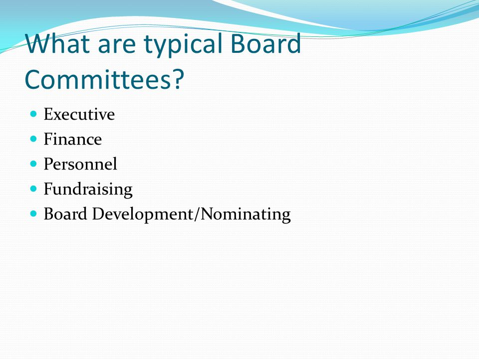 What are typical Board Committees? Executive Finance Personnel Fundraising Board Development/Nominating