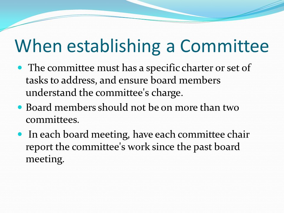 When establishing a Committee The committee must has a specific charter or set of tasks to address, and ensure board members understand the committee'