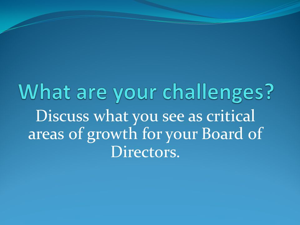 Discuss what you see as critical areas of growth for your Board of Directors.