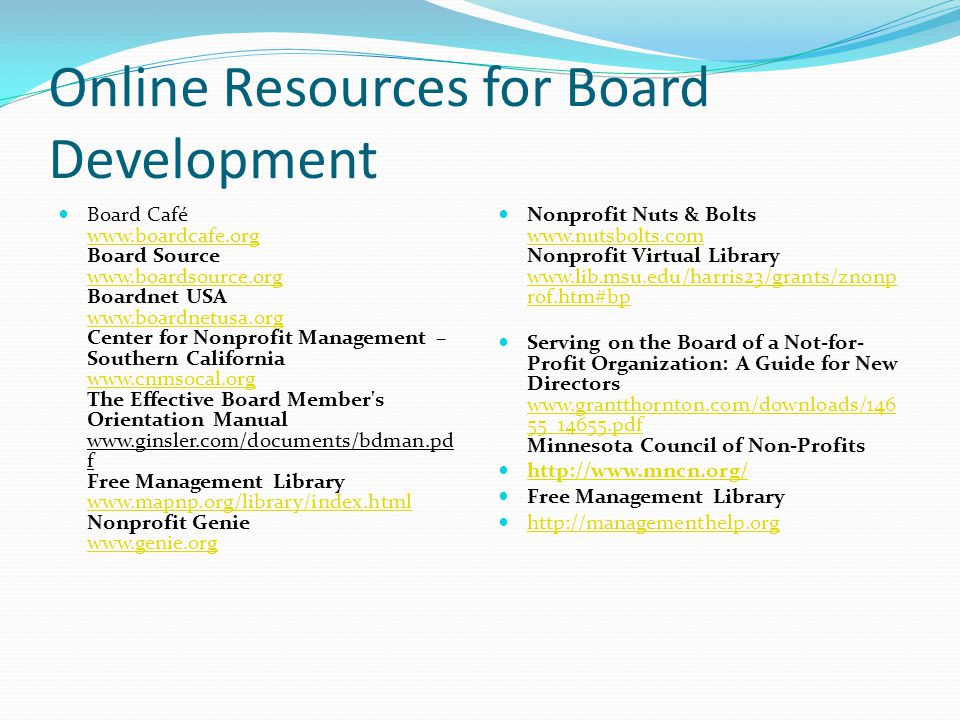 Online Resources for Board Development Board Café www.boardcafe.org Board Source www.boardsource.org Boardnet USA www.boardnetusa.org Center for Nonprofit Management – Southern California www.cnmsocal.org The Effective Board Member s Orientation Manual www.ginsler.com/documents/bdman.pd f Free Management Library www.mapnp.org/library/index.html Nonprofit Genie www.genie.org www.boardcafe.org www.boardsource.org www.boardnetusa.org www.cnmsocal.org www.mapnp.org/library/index.html www.genie.org Nonprofit Nuts & Bolts www.nutsbolts.com Nonprofit Virtual Library www.lib.msu.edu/harris23/grants/znonp rof.htm#bp www.nutsbolts.com www.lib.msu.edu/harris23/grants/znonp rof.htm#bp Serving on the Board of a Not-for- Profit Organization: A Guide for New Directors www.grantthornton.com/downloads/146 55_14655.pdf Minnesota Council of Non-Profits www.grantthornton.com/downloads/146 55_14655.pdf http://www.mncn.org/ Free Management Library http://managementhelp.org